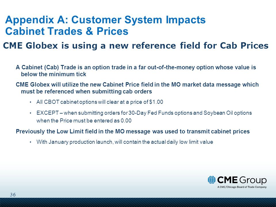 36 Appendix A: Customer System Impacts Cabinet Trades & Prices A Cabinet (Cab) Trade is an option trade in a far out-of-the-money option whose value is below the minimum tick CME Globex will utilize the new Cabinet Price field in the MO market data message which must be referenced when submitting cab orders All CBOT cabinet options will clear at a price of $1.00 EXCEPT – when submitting orders for 30-Day Fed Funds options and Soybean Oil options when the Price must be entered as 0.00 Previously the Low Limit field in the MO message was used to transmit cabinet prices With January production launch, will contain the actual daily low limit value CME Globex is using a new reference field for Cab Prices