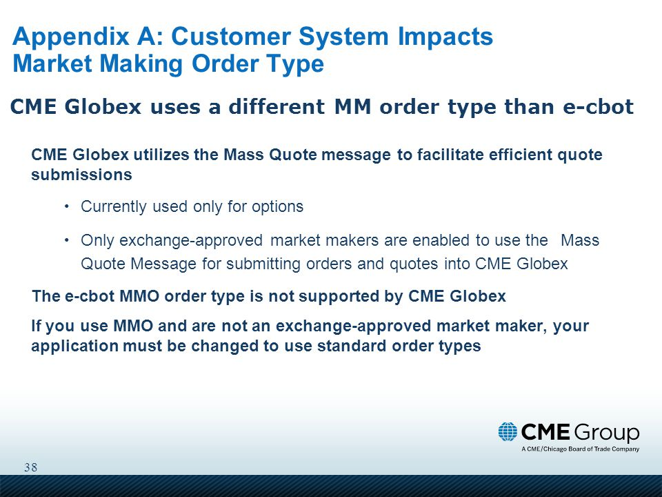 38 Appendix A: Customer System Impacts Market Making Order Type CME Globex utilizes the Mass Quote message to facilitate efficient quote submissions Currently used only for options Only exchange-approved market makers are enabled to use the Mass Quote Message for submitting orders and quotes into CME Globex The e-cbot MMO order type is not supported by CME Globex If you use MMO and are not an exchange-approved market maker, your application must be changed to use standard order types CME Globex uses a different MM order type than e-cbot