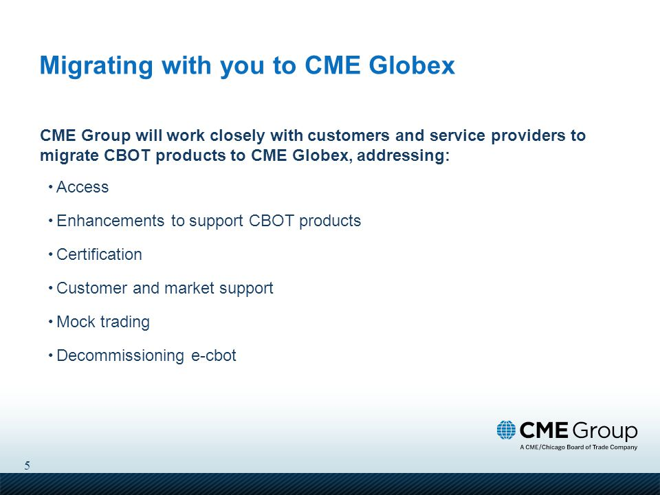 5 Migrating with you to CME Globex CME Group will work closely with customers and service providers to migrate CBOT products to CME Globex, addressing: Access Enhancements to support CBOT products Certification Customer and market support Mock trading Decommissioning e-cbot