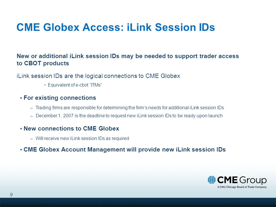 9 CME Globex Access: iLink Session IDs New or additional iLink session IDs may be needed to support trader access to CBOT products iLink session IDs are the logical connections to CME Globex Equivalent of e-cbot ITMs For existing connections – Trading firms are responsible for determining the firm's needs for additional iLink session IDs – December 1, 2007 is the deadline to request new iLink session IDs to be ready upon launch New connections to CME Globex – Will receive new iLink session IDs as required CME Globex Account Management will provide new iLink session IDs