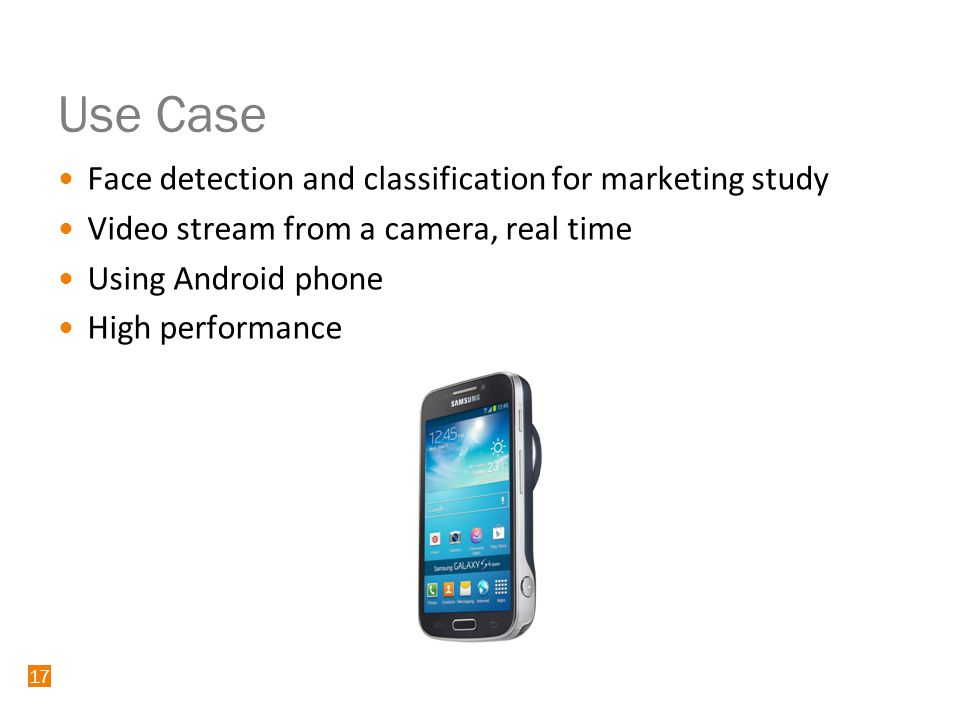 17 Use Case Face detection and classification for marketing study Video stream from a camera, real time Using Android phone High performance 17