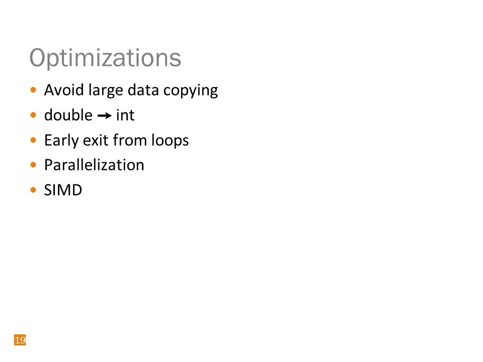 19 Optimizations Avoid large data copying double ➙ int Early exit from loops Parallelization SIMD 19
