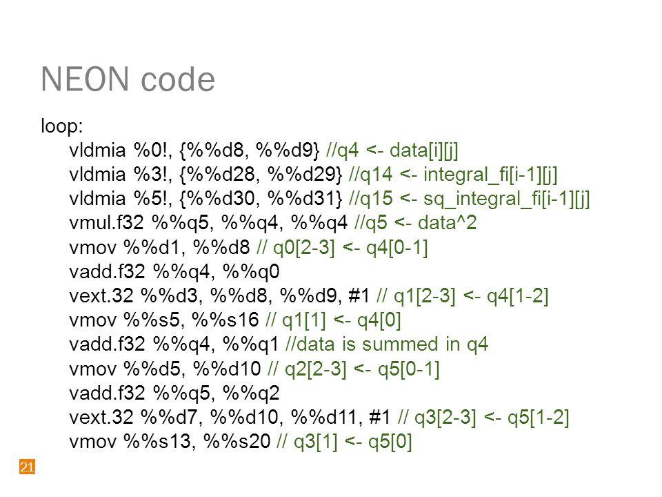 21 NEON code 21 loop: vldmia %0!, {%d8, %d9} //q4 <- data[i][j] vldmia %3!, {%d28, %d29} //q14 <- integral_fi[i-1][j] vldmia %5!, {%d30, %d31} //q15 <- sq_integral_fi[i-1][j] vmul.f32 %q5, %q4, %q4 //q5 <- data^2 vmov %d1, %d8 // q0[2-3] <- q4[0-1] vadd.f32 %q4, %q0 vext.32 %d3, %d8, %d9, #1 // q1[2-3] <- q4[1-2] vmov %s5, %s16 // q1[1] <- q4[0] vadd.f32 %q4, %q1 //data is summed in q4 vmov %d5, %d10 // q2[2-3] <- q5[0-1] vadd.f32 %q5, %q2 vext.32 %d7, %d10, %d11, #1 // q3[2-3] <- q5[1-2] vmov %s13, %s20 // q3[1] <- q5[0]
