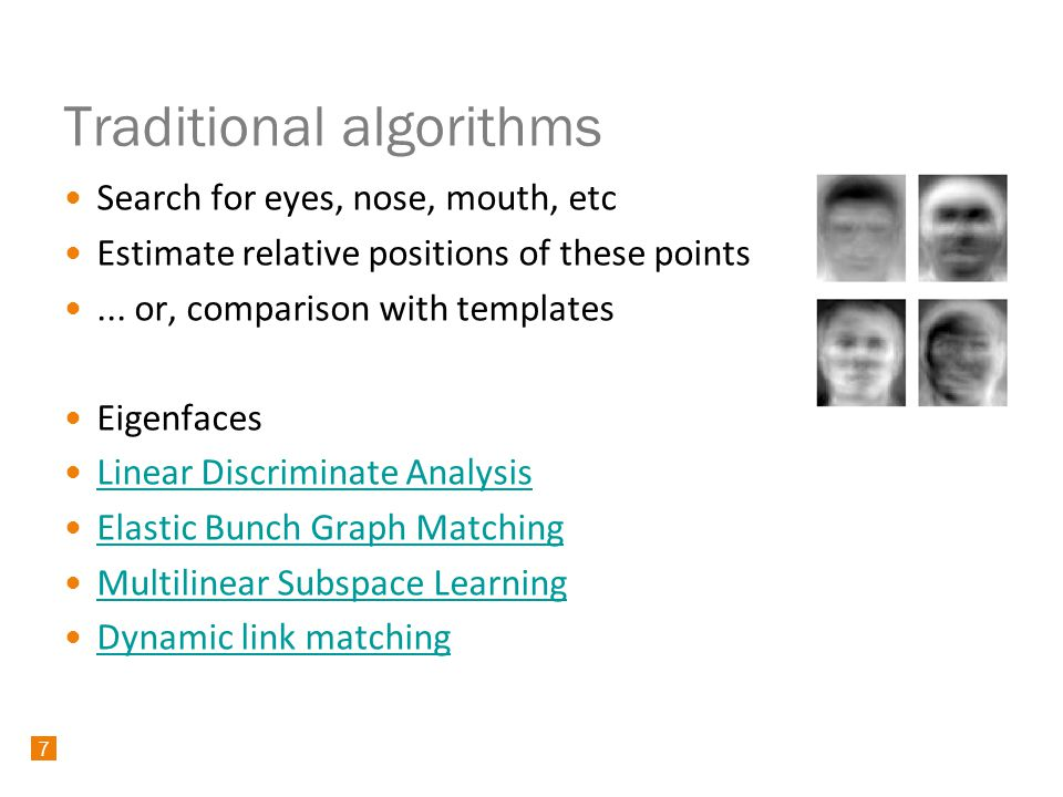 7 Traditional algorithms Search for eyes, nose, mouth, etc Estimate relative positions of these points...