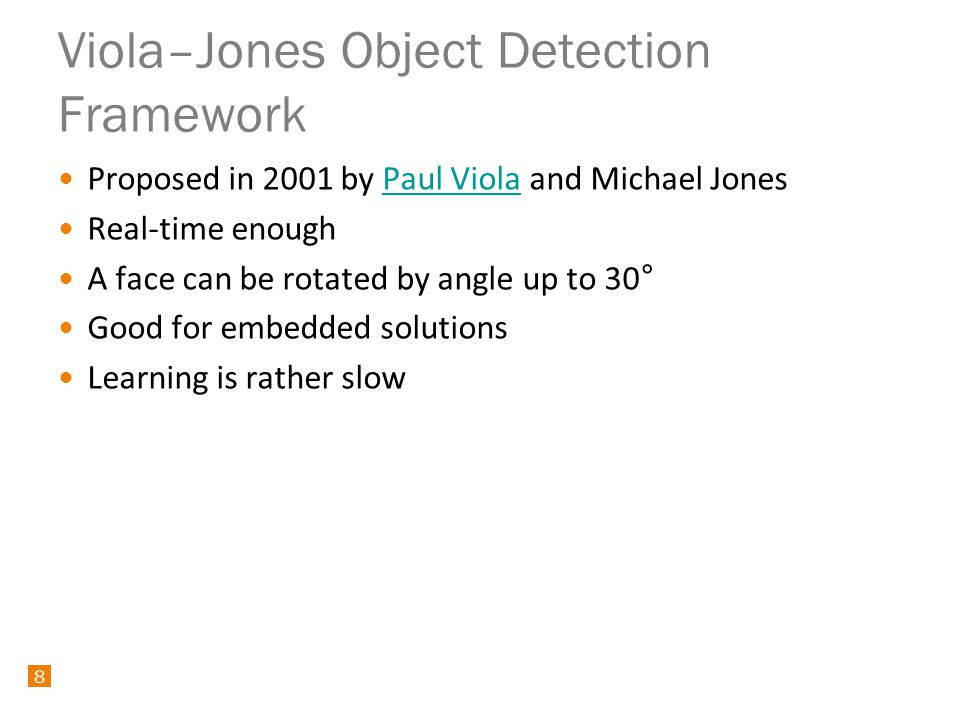 8 Proposed in 2001 by Paul Viola and Michael JonesPaul Viola Real-time enough A face can be rotated by angle up to 30° Good for embedded solutions Learning is rather slow 8 Viola–Jones Object Detection Framework