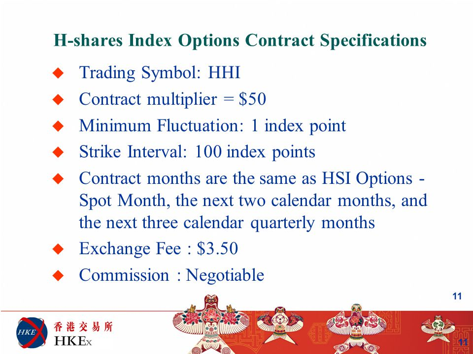 11 H-shares Index Options Contract Specifications u Trading Symbol: HHI u Contract multiplier = $50 u Minimum Fluctuation: 1 index point u Strike Interval: 100 index points u Contract months are the same as HSI Options - Spot Month, the next two calendar months, and the next three calendar quarterly months u Exchange Fee : $3.50 u Commission : Negotiable 11