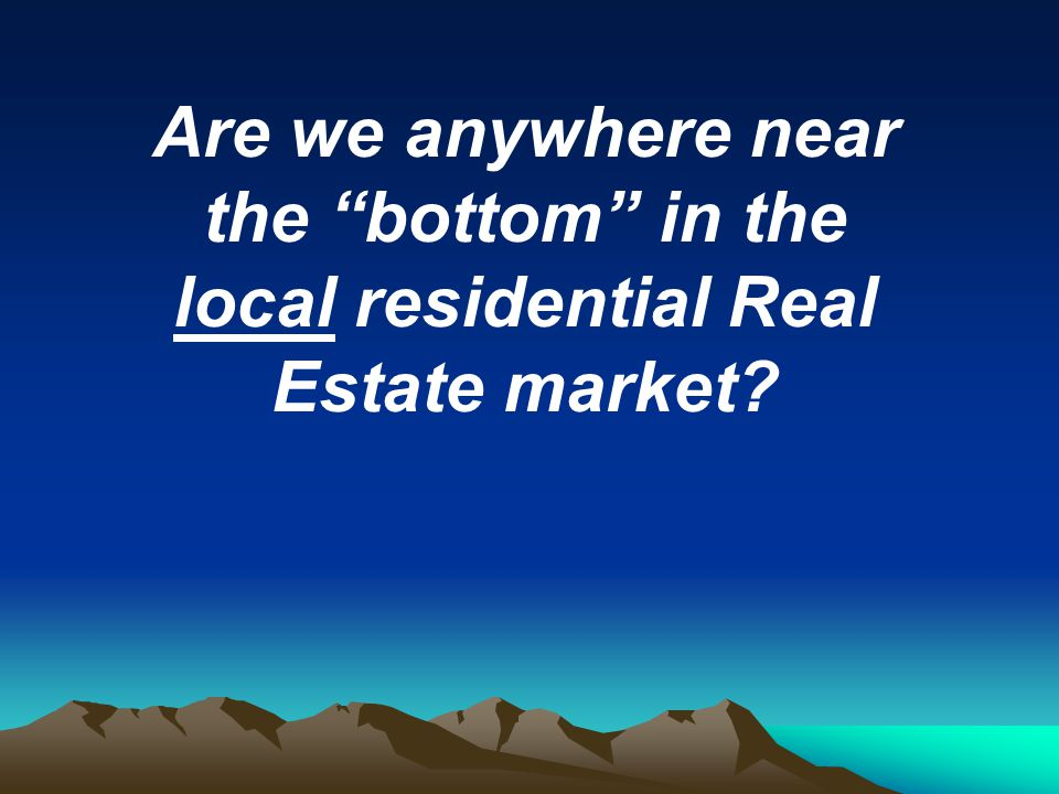Are we anywhere near the bottom in the local residential Real Estate market