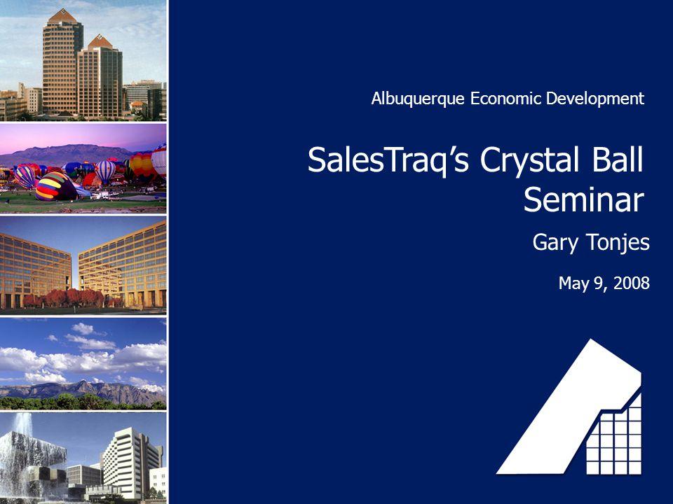 Albuquerque Economic Development SalesTraq's Crystal Ball Seminar Gary Tonjes May 9, 2008
