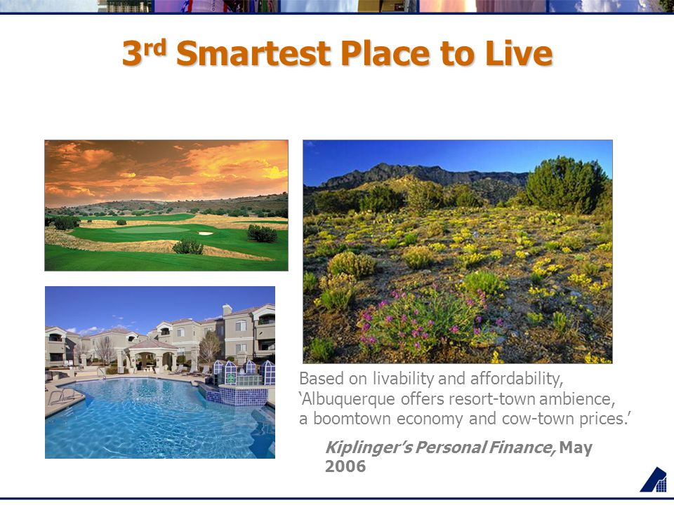 3 rd Smartest Place to Live Based on livability and affordability, 'Albuquerque offers resort-town ambience, a boomtown economy and cow-town prices.'