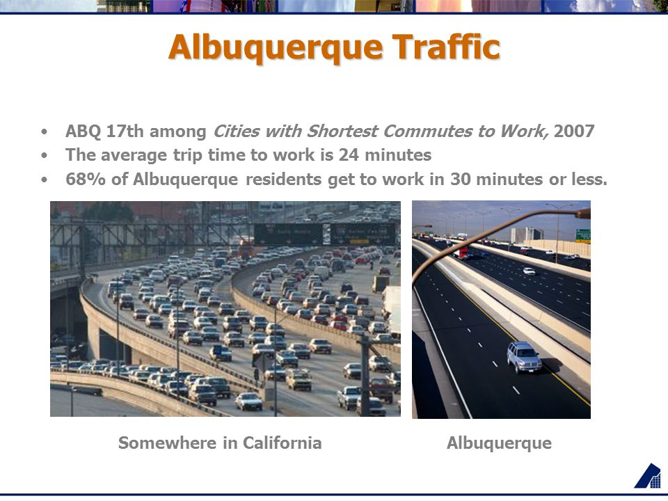 Albuquerque Traffic ABQ 17th among Cities with Shortest Commutes to Work, 2007 The average trip time to work is 24 minutes 68% of Albuquerque residents get to work in 30 minutes or less.