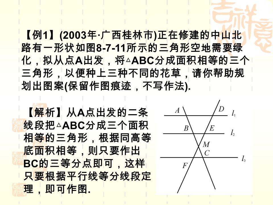 【例 1 】 (2003 年 · 广西桂林市 ) 正在修建的中山北 路有一形状如图 8-7-11 所示的三角形空地需要绿 化,拟从点 A 出发,将△ ABC 分成面积相等的三个 三角形,以便种上三种不同的花草,请你帮助规 划出图案 ( 保留作图痕迹,不写作法 ).