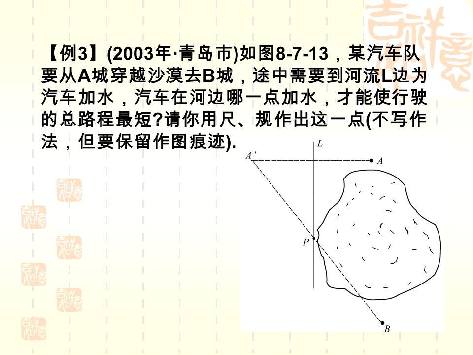 【例 3 】 (2003 年 · 青岛市 ) 如图 8-7-13 ,某汽车队 要从 A 城穿越沙漠去 B 城,途中需要到河流 L 边为 汽车加水,汽车在河边哪一点加水,才能使行驶 的总路程最短 .