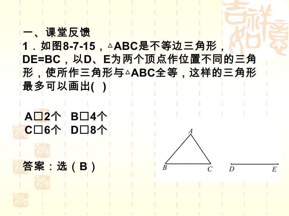 一、课堂反馈 1 .如图 8-7-15 ,△ ABC 是不等边三角形, DE=BC ,以 D 、 E 为两个顶点作位置不同的三角 形,使所作三角形与△ ABC 全等,这样的三角形 最多可以画出 ( ) A2 个 B4 个 C6 个 D8 个 答案:选( B )