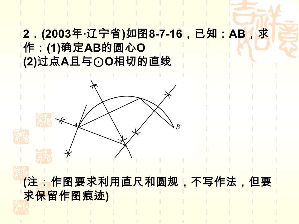 2 . (2003 年 · 辽宁省 ) 如图 8-7-16 ,已知: AB ,求 作: (1) 确定 AB 的圆心 O (2) 过点 A 且与⊙ O 相切的直线 ( 注:作图要求利用直尺和圆规,不写作法,但要 求保留作图痕迹 )