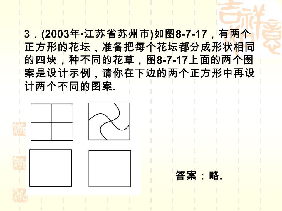 3 . (2003 年 · 江苏省苏州市 ) 如图 8-7-17 ,有两个 正方形的花坛,准备把每个花坛都分成形状相同 的四块,种不同的花草,图 8-7-17 上面的两个图 案是设计示例,请你在下边的两个正方形中再设 计两个不同的图案.