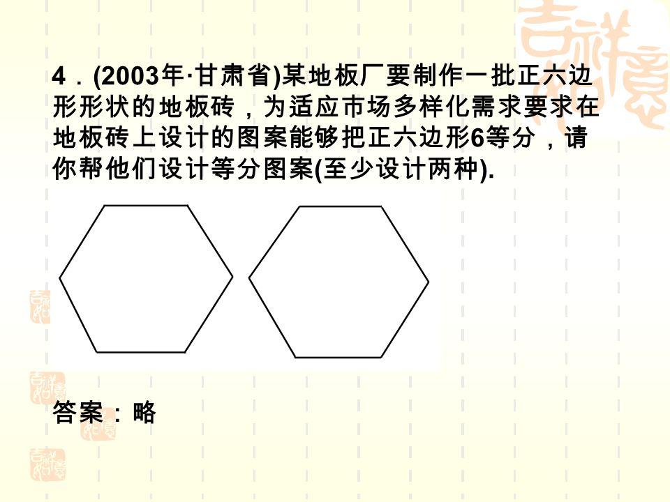4 . (2003 年 · 甘肃省 ) 某地板厂要制作一批正六边 形形状的地板砖,为适应市场多样化需求要求在 地板砖上设计的图案能够把正六边形 6 等分,请 你帮他们设计等分图案 ( 至少设计两种 ).