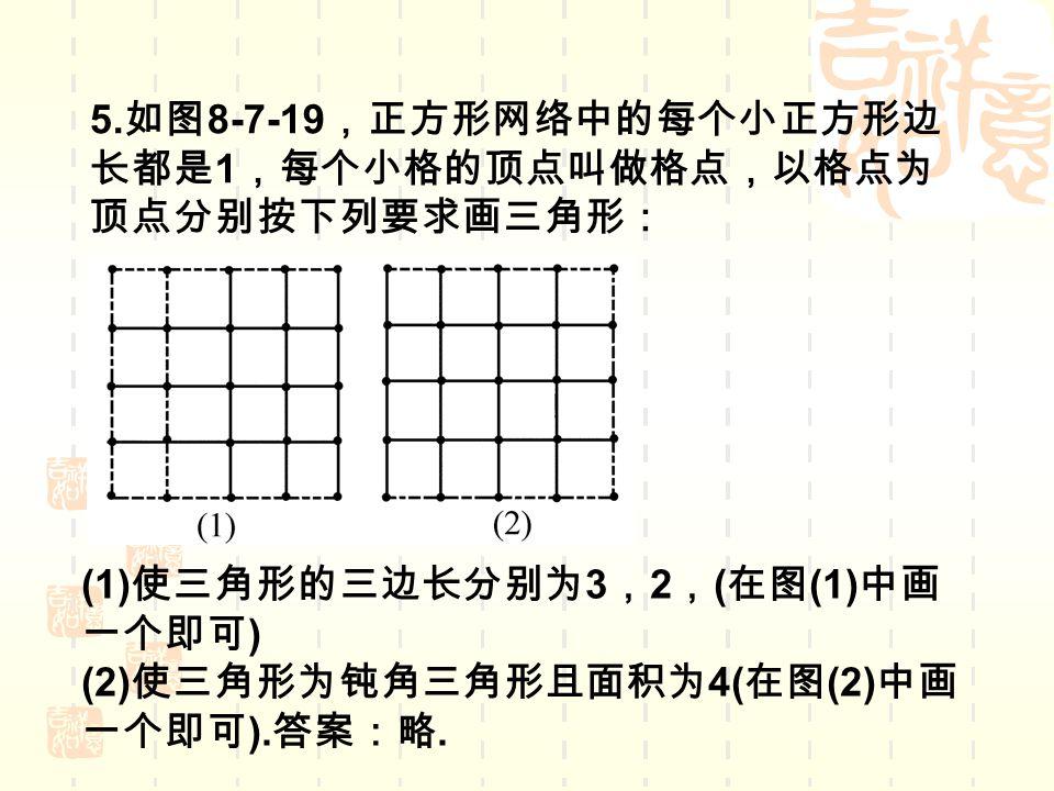 5. 如图 8-7-19 ,正方形网络中的每个小正方形边 长都是 1 ,每个小格的顶点叫做格点,以格点为 顶点分别按下列要求画三角形: (1) 使三角形的三边长分别为 3 , 2 , ( 在图 (1) 中画 一个即可 ) (2) 使三角形为钝角三角形且面积为 4( 在图 (2) 中画 一个即可 ).