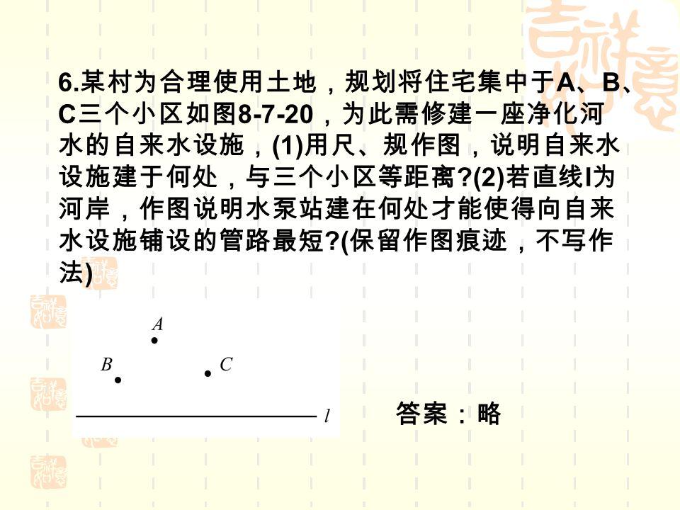 6. 某村为合理使用土地,规划将住宅集中于 A 、 B 、 C 三个小区如图 8-7-20 ,为此需修建一座净化河 水的自来水设施, (1) 用尺、规作图,说明自来水 设施建于何处,与三个小区等距离 ?(2) 若直线 l 为 河岸,作图说明水泵站建在何处才能使得向自来 水设施铺设的管路最短 ?( 保