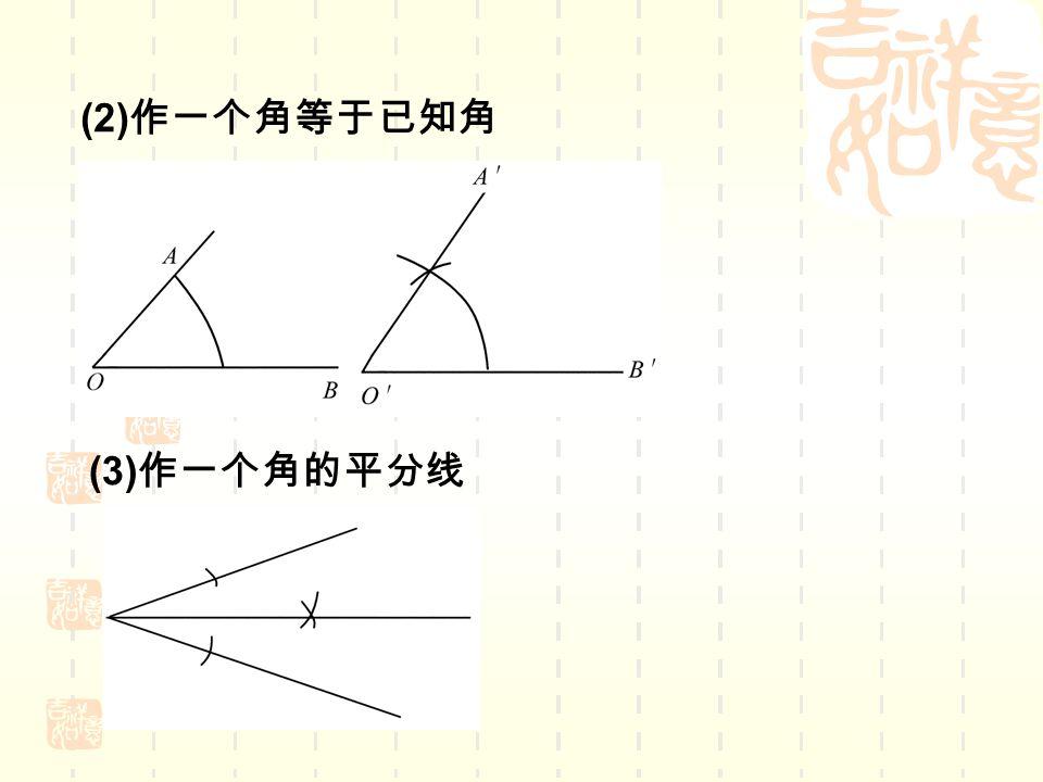 (2) 作一个角等于已知角 (3) 作一个角的平分线