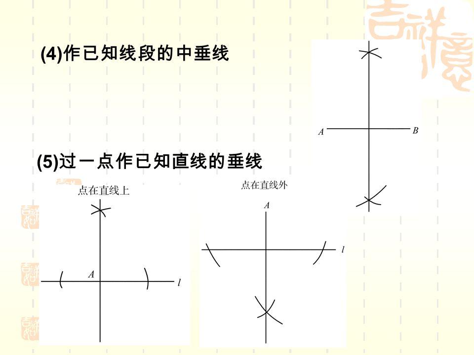 (4) 作已知线段的中垂线 (5) 过一点作已知直线的垂线