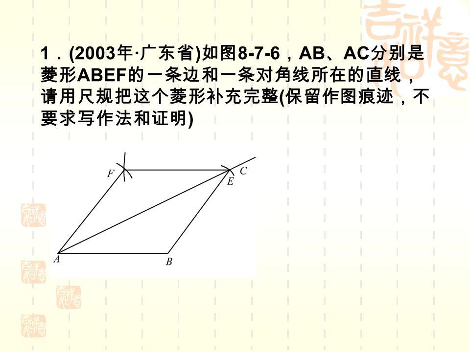 1 . (2003 年 · 广东省 ) 如图 8-7-6 , AB 、 AC 分别是 菱形 ABEF 的一条边和一条对角线所在的直线, 请用尺规把这个菱形补充完整 ( 保留作图痕迹,不 要求写作法和证明 )