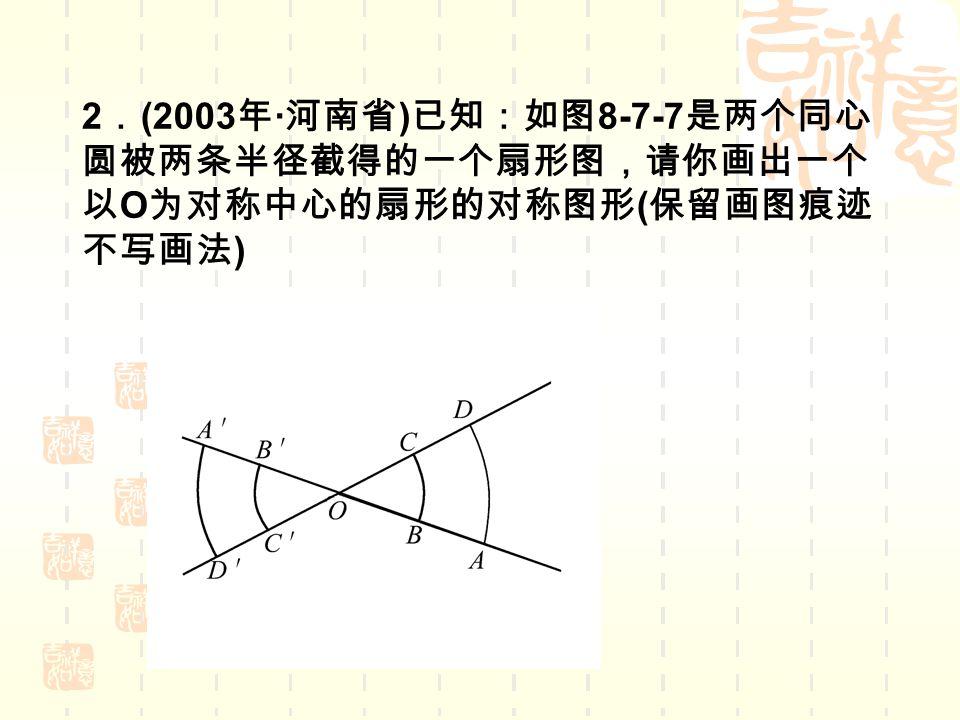 2 . (2003 年 · 河南省 ) 已知:如图 8-7-7 是两个同心 圆被两条半径截得的一个扇形图,请你画出一个 以 O 为对称中心的扇形的对称图形 ( 保留画图痕迹 不写画法 )