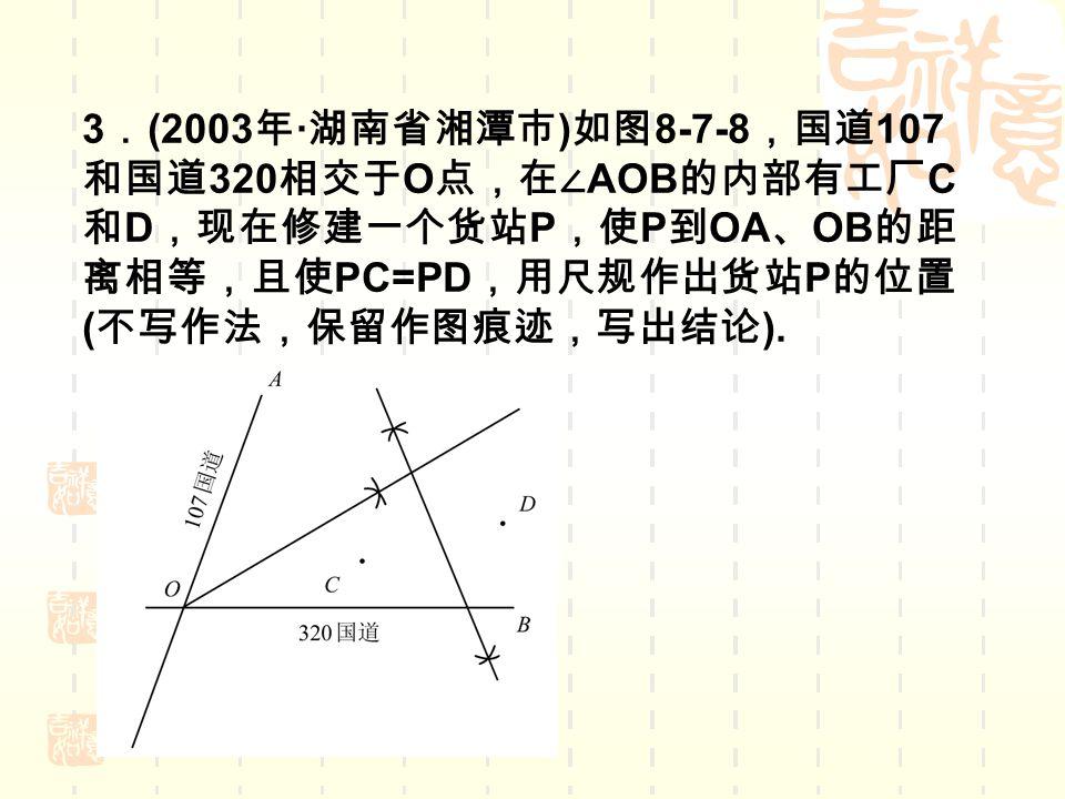 3 . (2003 年 · 湖南省湘潭市 ) 如图 8-7-8 ,国道 107 和国道 320 相交于 O 点,在∠ AOB 的内部有工厂 C 和 D ,现在修建一个货站 P ,使 P 到 OA 、 OB 的距 离相等,且使 PC=PD ,用尺规作出货站 P 的位置 ( 不写作法,保留作图痕迹,写出结论 ).