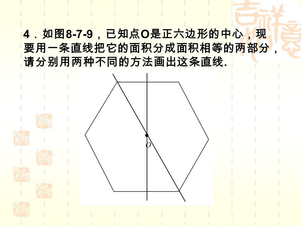 4 .如图 8-7-9 ,已知点 O 是正六边形的中心,现 要用一条直线把它的面积分成面积相等的两部分, 请分别用两种不同的方法画出这条直线.