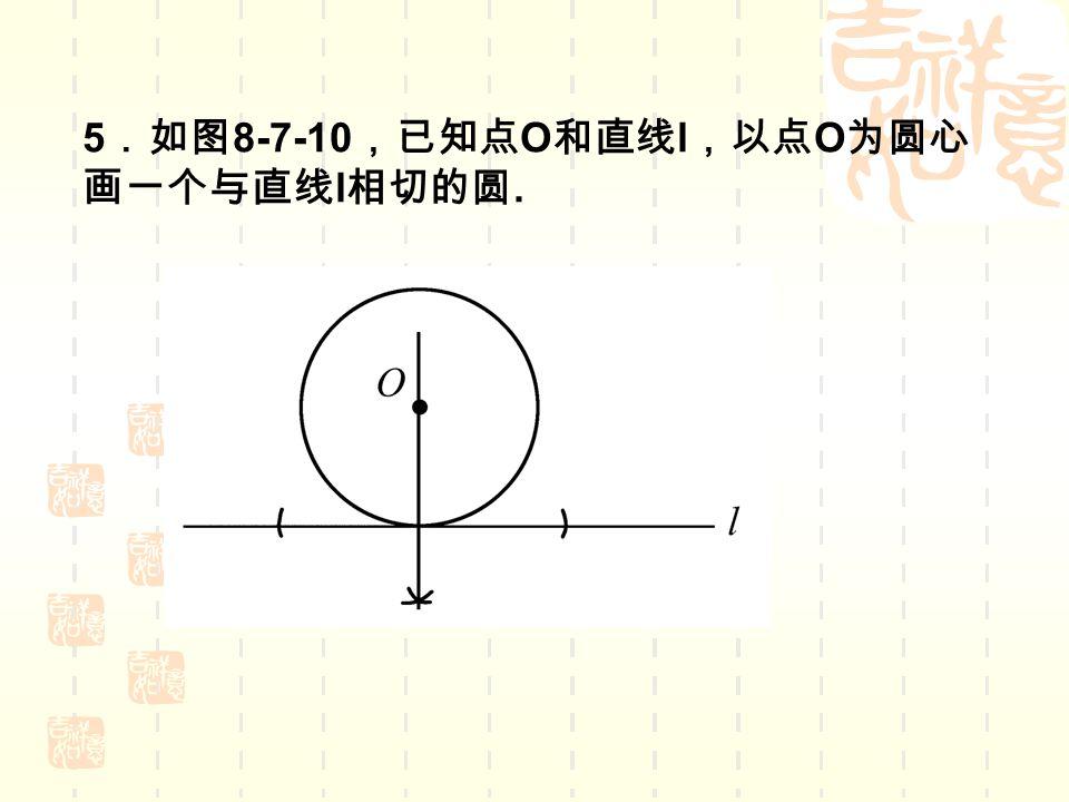 5 .如图 8-7-10 ,已知点 O 和直线 l ,以点 O 为圆心 画一个与直线 l 相切的圆.