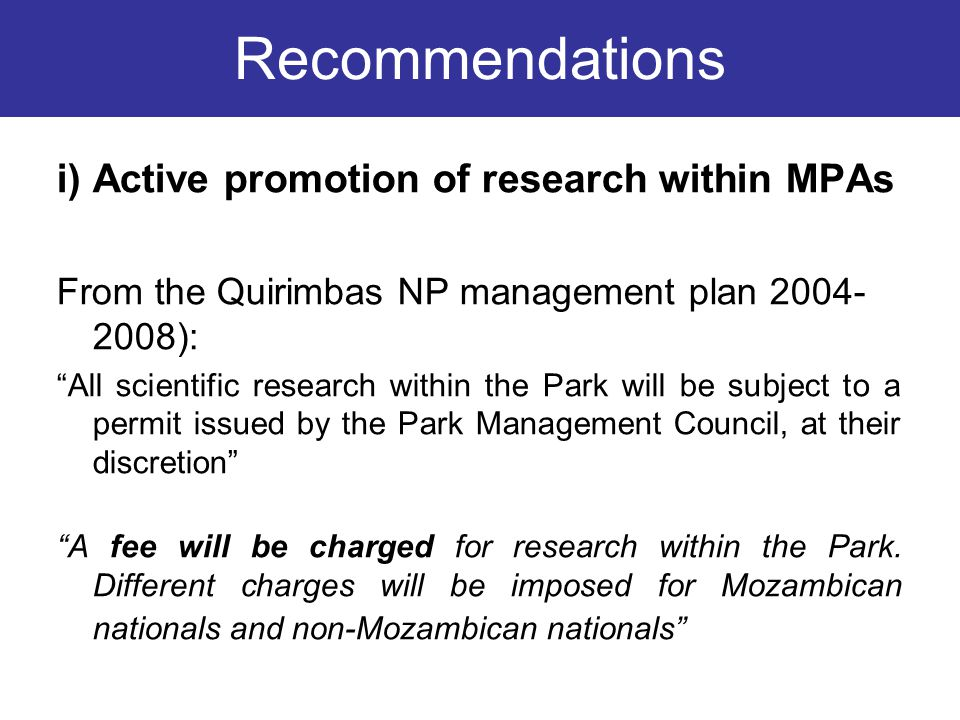 i) Active promotion of research within MPAs From the Quirimbas NP management plan 2004- 2008): All scientific research within the Park will be subject to a permit issued by the Park Management Council, at their discretion A fee will be charged for research within the Park.