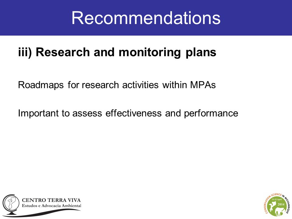 Recommendations iii) Research and monitoring plans Roadmaps for research activities within MPAs Important to assess effectiveness and performance