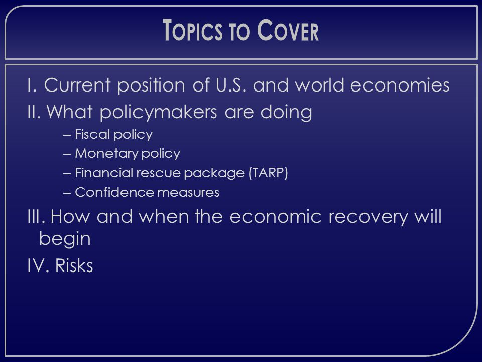 T OPICS TO C OVER I. Current position of U.S. and world economies II.