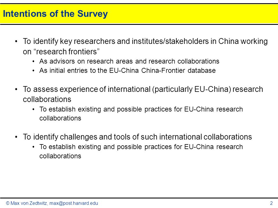 © Max von Zedtwitz, max@post.harvard.edu Intentions of the Survey 2 To identify key researchers and institutes/stakeholders in China working on research frontiers As advisors on research areas and research collaborations As initial entries to the EU-China China-Frontier database To assess experience of international (particularly EU-China) research collaborations To establish existing and possible practices for EU-China research collaborations To identify challenges and tools of such international collaborations To establish existing and possible practices for EU-China research collaborations