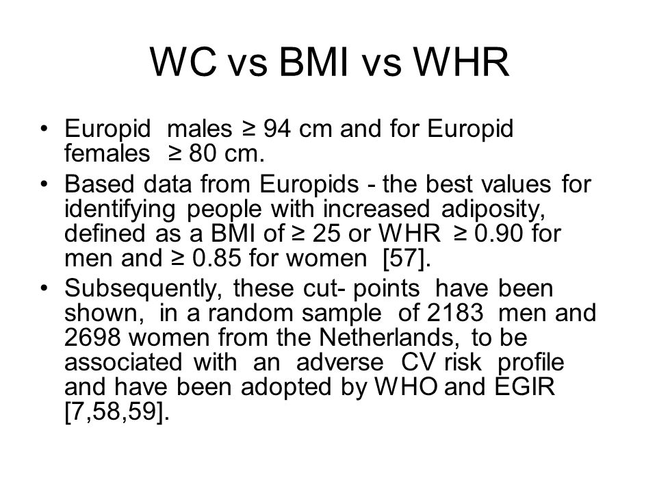 WC vs BMI vs WHR Europid males ≥ 94 cm and for Europid females ≥ 80 cm. Based data from Europids - the best values for identifying people with increas