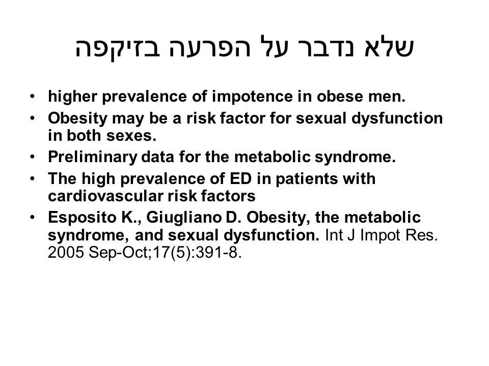 שלא נדבר על הפרעה בזיקפה higher prevalence of impotence in obese men. Obesity may be a risk factor for sexual dysfunction in both sexes. Preliminary d