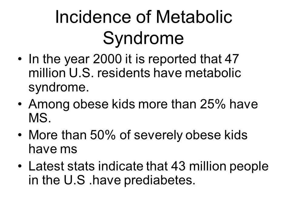 Incidence of Metabolic Syndrome In the year 2000 it is reported that 47 million U.S. residents have metabolic syndrome. Among obese kids more than 25%