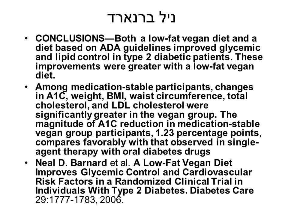 ניל ברנארד CONCLUSIONS—Both a low-fat vegan diet and a diet based on ADA guidelines improved glycemic and lipid control in type 2 diabetic patients. T