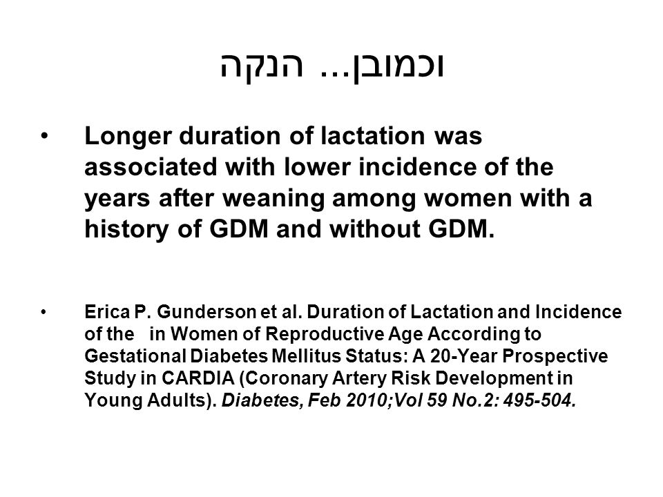 וכמובן... הנקה Longer duration of lactation was associated with lower incidence of the years after weaning among women with a history of GDM and witho