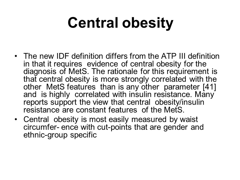 Central obesity The new IDF definition differs from the ATP III definition in that it requires evidence of central obesity for the diagnosis of MetS.