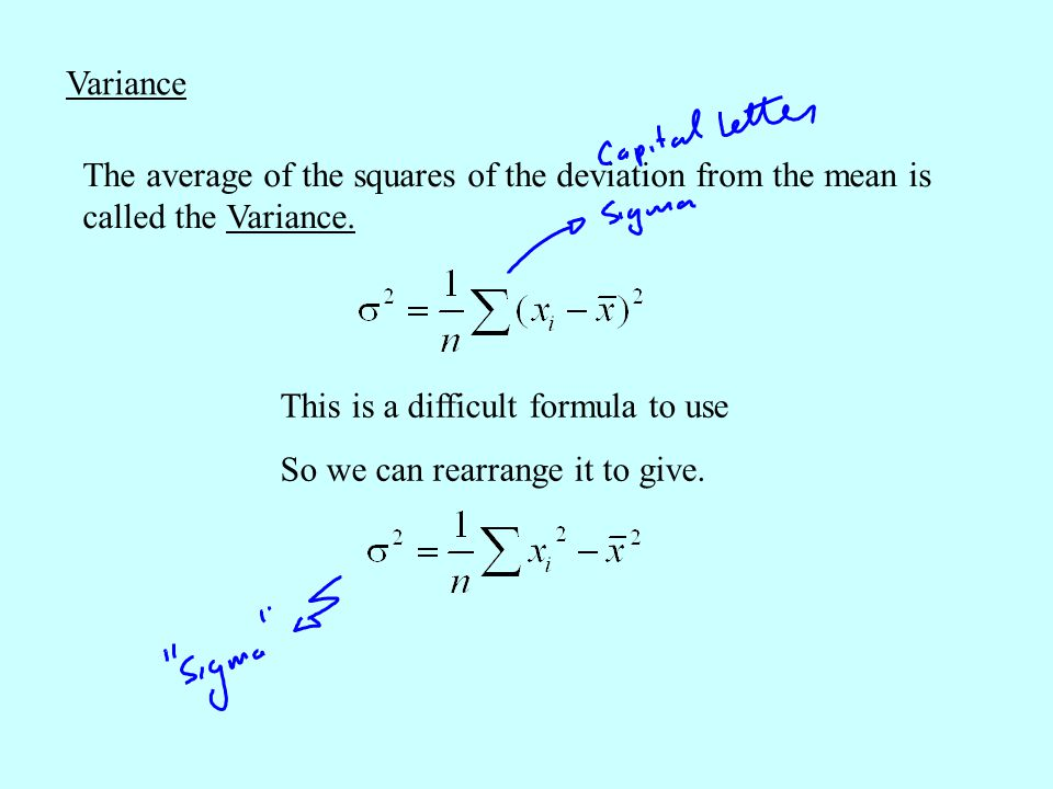 Variance The average of the squares of the deviation from the mean is called the Variance. This is a difficult formula to use So we can rearrange it t