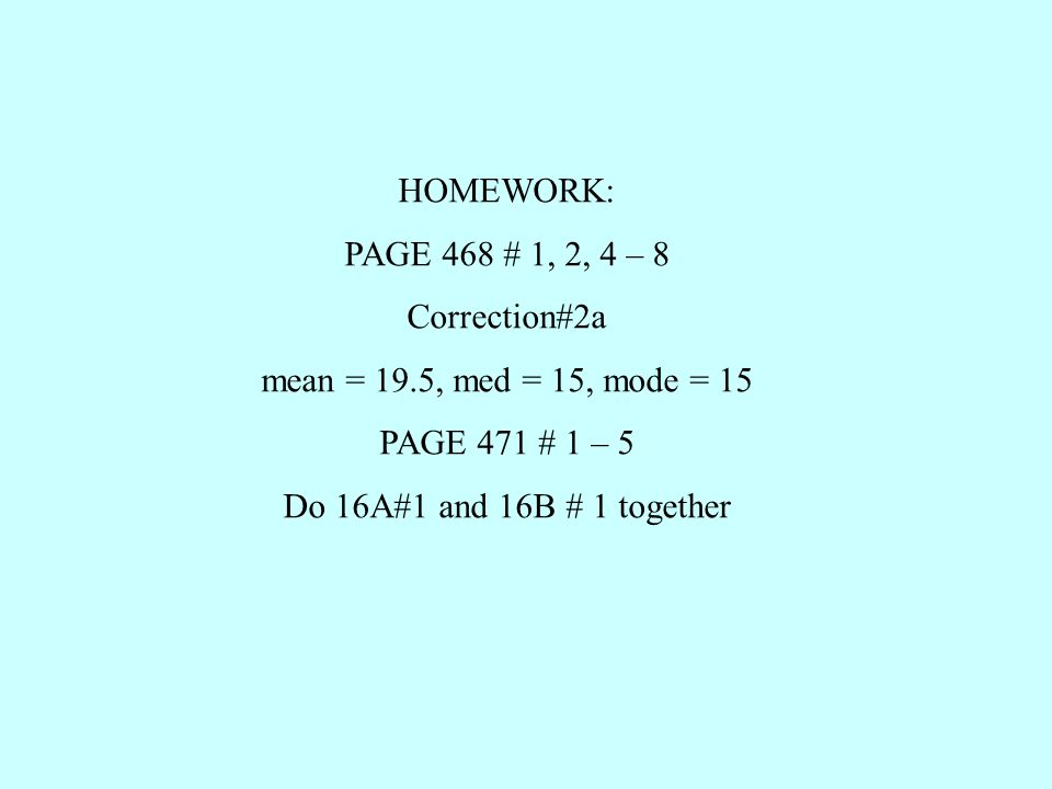 HOMEWORK: PAGE 468 # 1, 2, 4 – 8 Correction#2a mean = 19.5, med = 15, mode = 15 PAGE 471 # 1 – 5 Do 16A#1 and 16B # 1 together