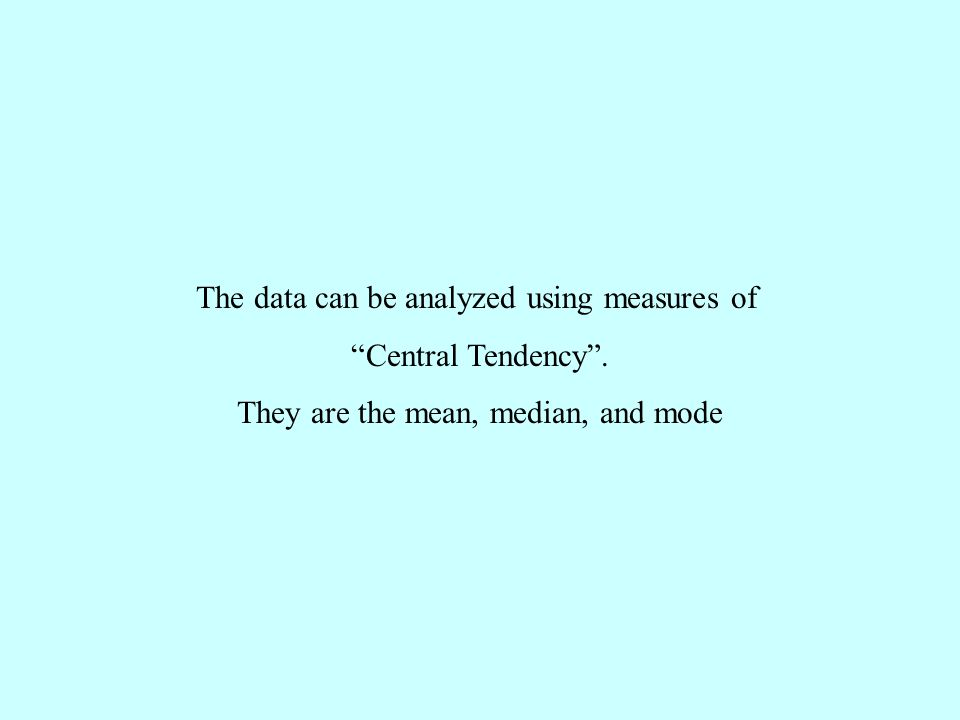 The data can be analyzed using measures of Central Tendency . They are the mean, median, and mode
