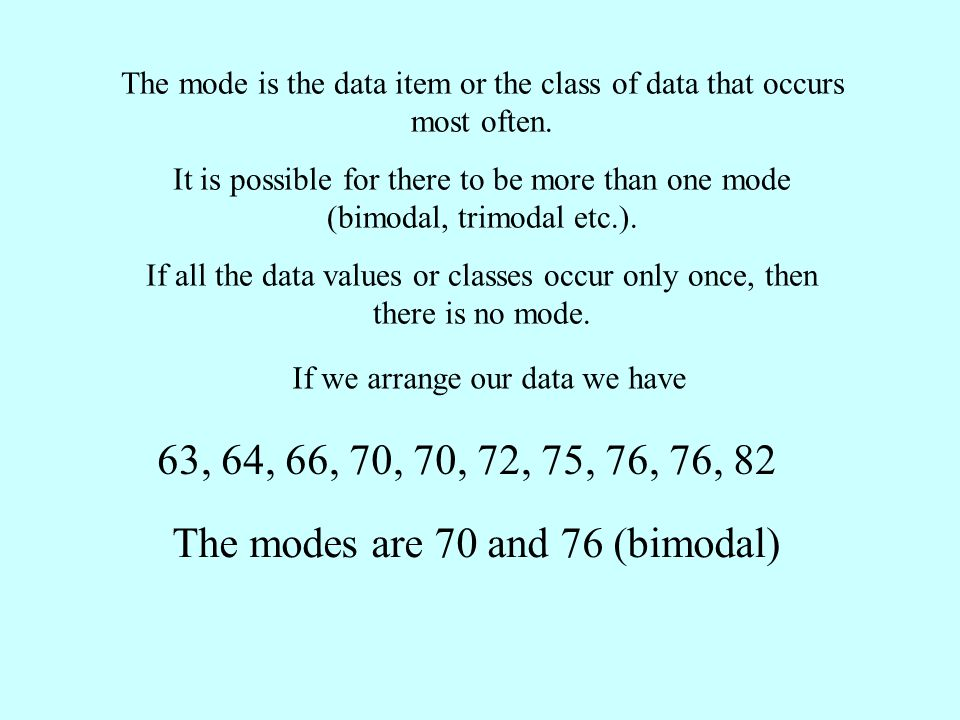 The mode is the data item or the class of data that occurs most often. It is possible for there to be more than one mode (bimodal, trimodal etc.). If