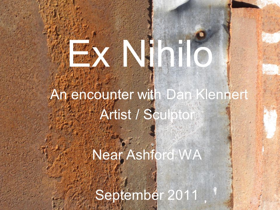 Ex Nihilo An encounter with Dan Klennert Artist / Sculptor Near Ashford WA September 2011
