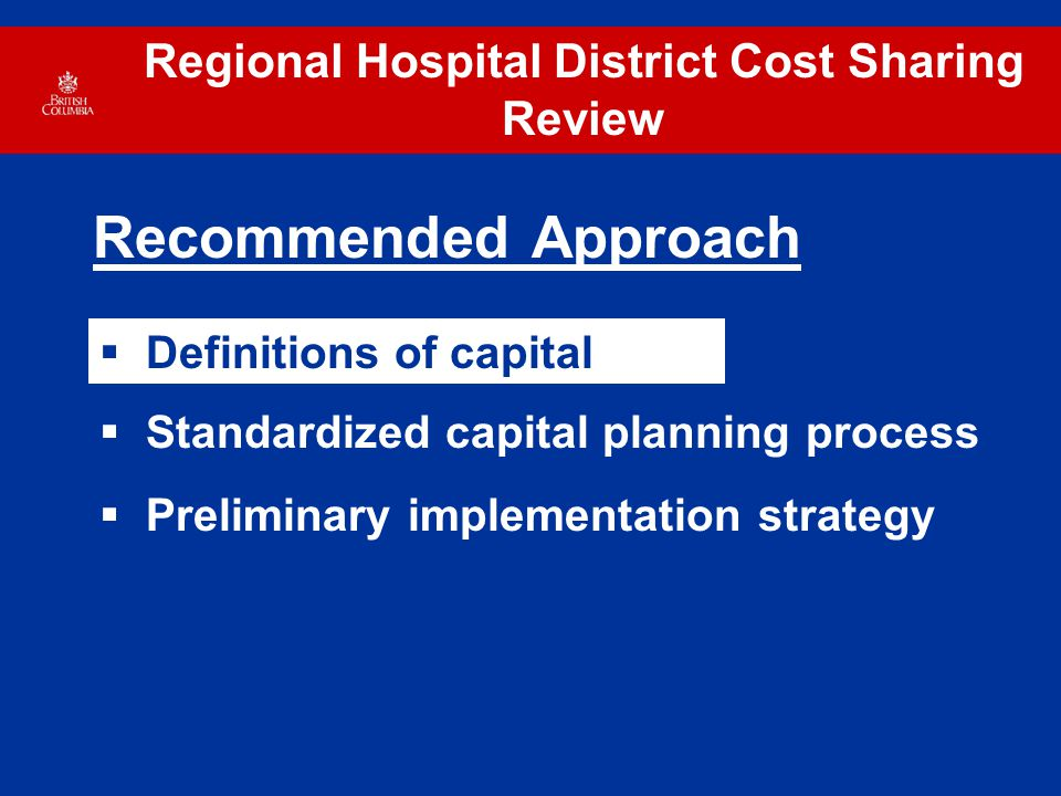 Regional Hospital District Cost Sharing Review Recommended Approach  Standardized capital planning process  Preliminary implementation strategy  Definitions of capital