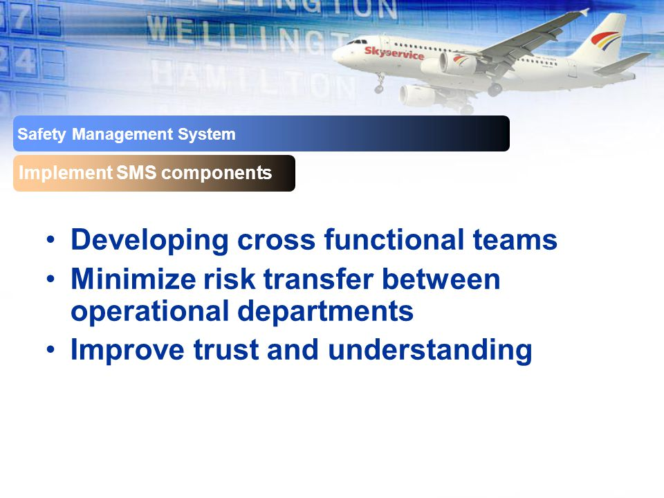 Safety Management System Implement SMS components Developing cross functional teams Minimize risk transfer between operational departments Improve trust and understanding