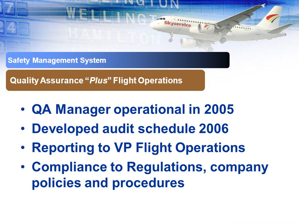Safety Management System Quality Assurance Plus Flight Operations QA Manager operational in 2005 Developed audit schedule 2006 Reporting to VP Flight Operations Compliance to Regulations, company policies and procedures