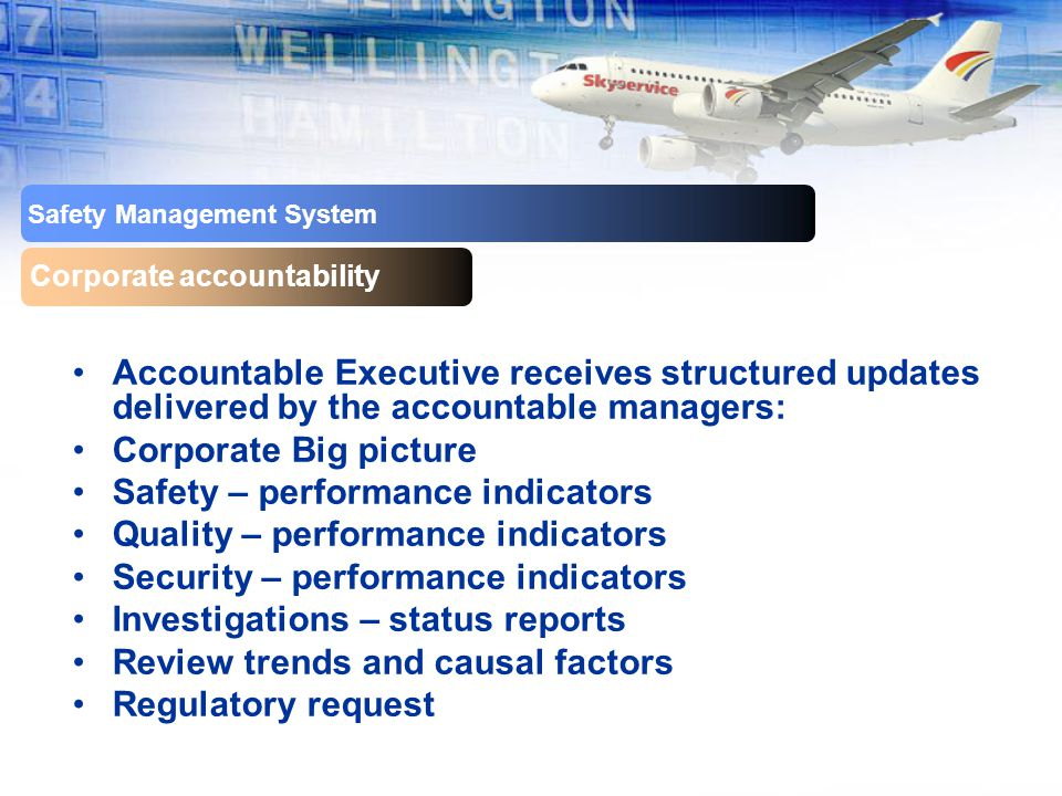 Safety Management System Corporate accountability Accountable Executive receives structured updates delivered by the accountable managers: Corporate Big picture Safety – performance indicators Quality – performance indicators Security – performance indicators Investigations – status reports Review trends and causal factors Regulatory request