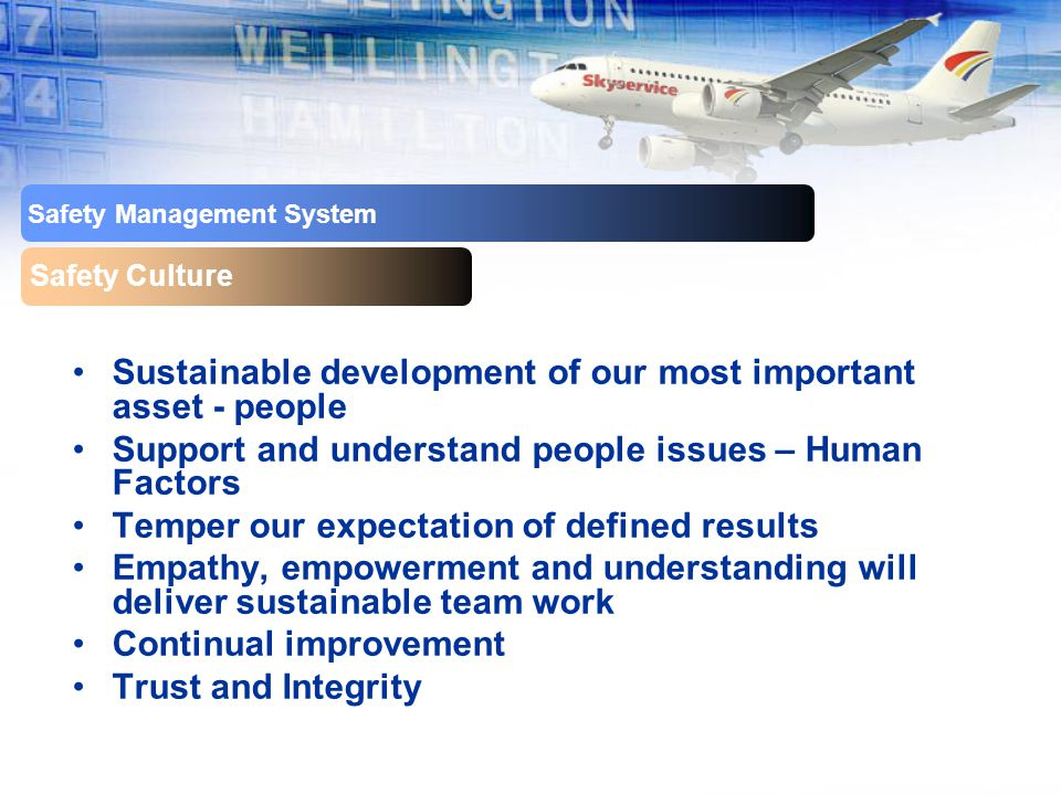Safety Management System Safety Culture Sustainable development of our most important asset - people Support and understand people issues – Human Factors Temper our expectation of defined results Empathy, empowerment and understanding will deliver sustainable team work Continual improvement Trust and Integrity