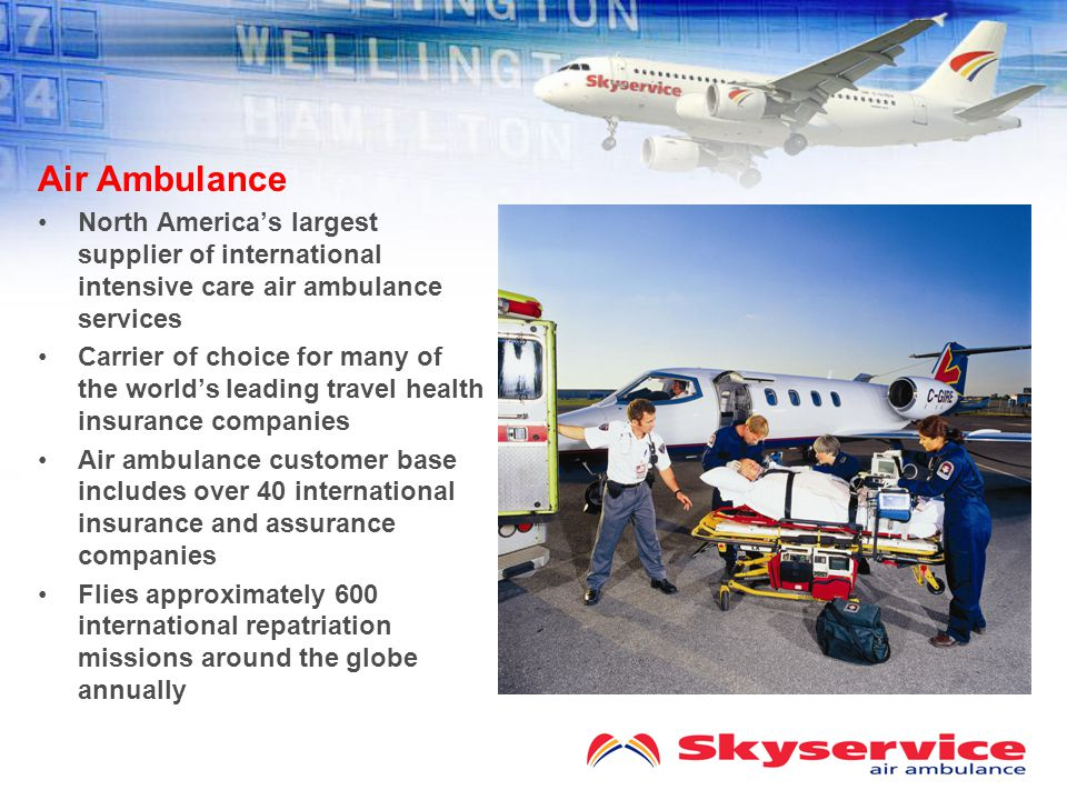Air Ambulance North America's largest supplier of international intensive care air ambulance services Carrier of choice for many of the world's leading travel health insurance companies Air ambulance customer base includes over 40 international insurance and assurance companies Flies approximately 600 international repatriation missions around the globe annually